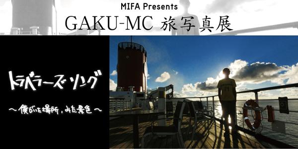 MIFA presents GAKU-MC 旅写真展  「トラベラーズソング〜僕がいた場所、みた景色〜」